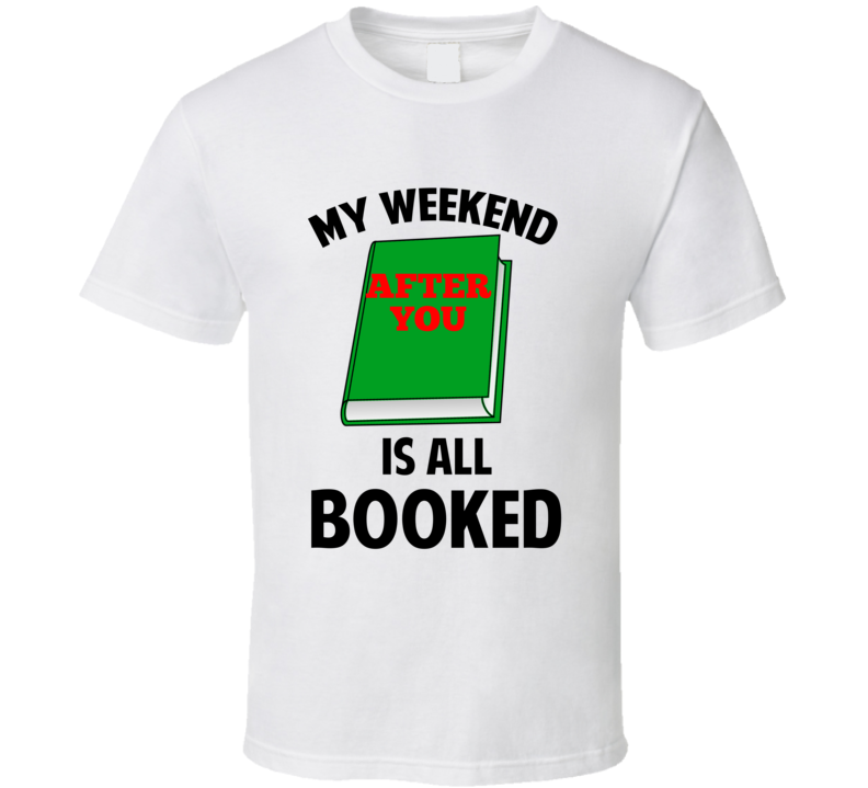 My Weekend Is Booked After You Funny Reading Pun T Shirt