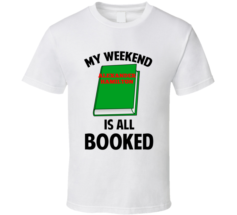 My Weekend Is Booked Alexander Hamilton Funny Reading Pun T Shirt