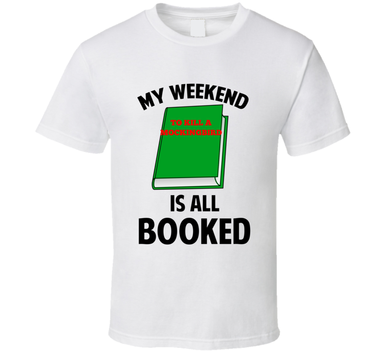 My Weekend Is Booked To Kill A Mockingbird Funny Reading Pun T Shirt