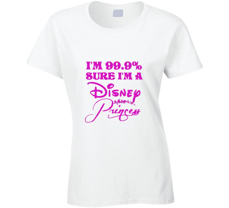 I'm 99 Percent Sure I'm A Disney Princess Cool Ladies T Shirt