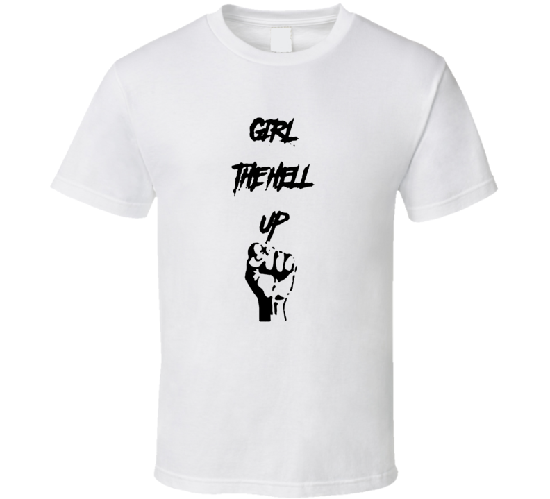 Girl The Hell Up Feminist Ladies Power Cool T Shirt