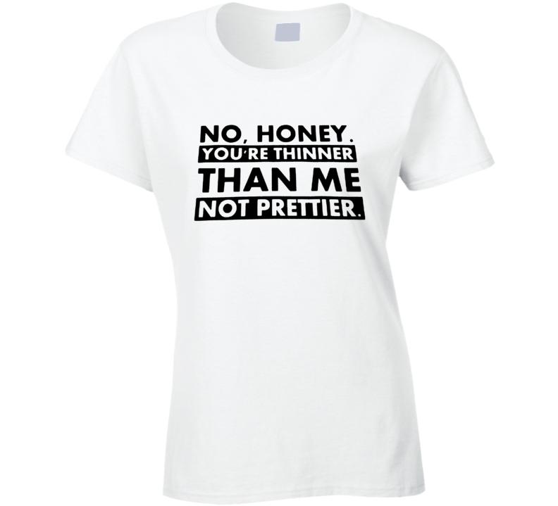 No Honey You're Thinner No Prettier Cool Ladies BBW T Shirt