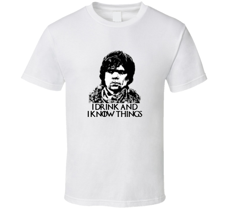I Drink And I Know Things Tyrion Quote Funny Game Of Thrones T Shirt
