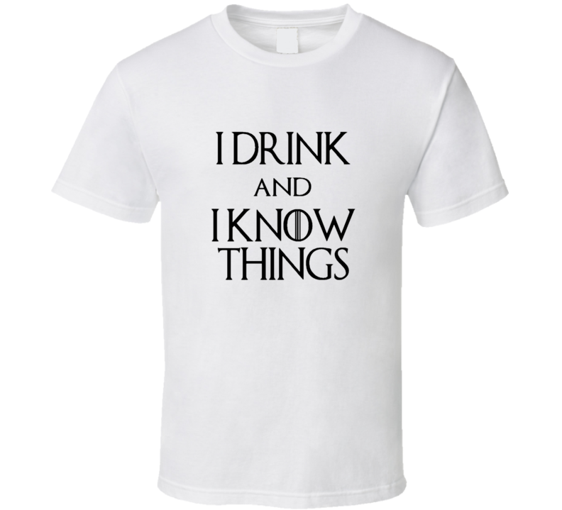 I Drink And I Know Things Game Of Thrones Quote Cool T Shirt