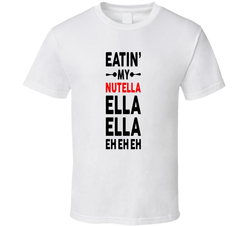Nutella Eating My Nutella Ella Ella Funny Chocolate Snack T Shirt