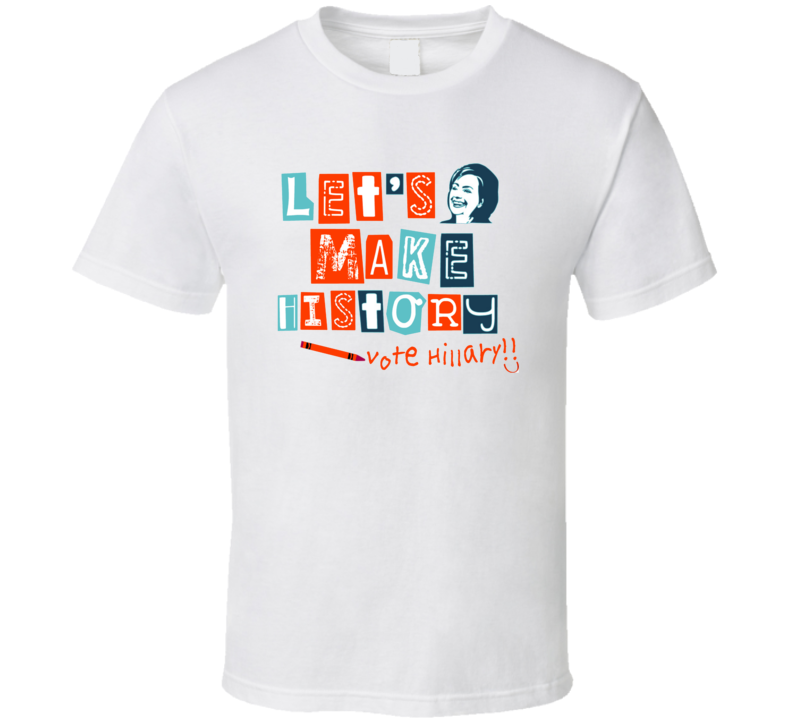 Let's Make History Hillary Clinton Female President T shirt