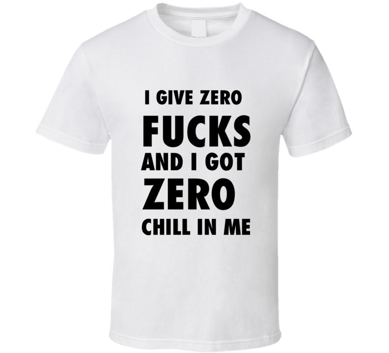 I Give Zero Fucks And I Got Zero Chill In Me T Shirt