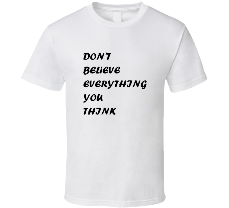 Don't Believe Everything You Think T Shirt