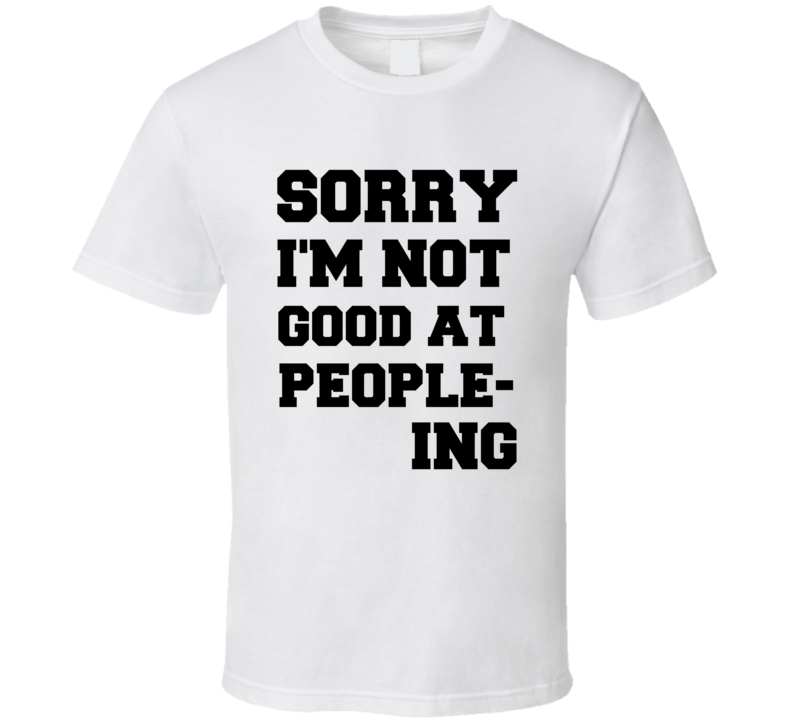 Sorry I'm Not Good At Peopleing T Shirt