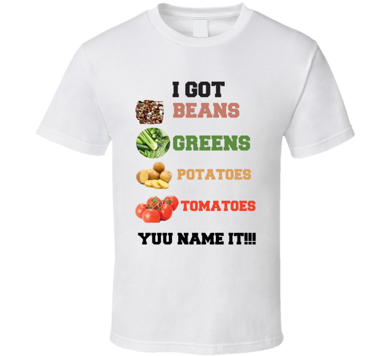 I Got Beans Greens Potatoes Shirley Ceasar You Name It T Shirt