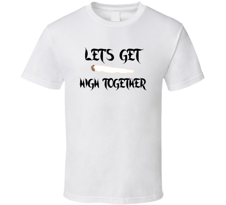 Let's Get high Together Weed T Shirt