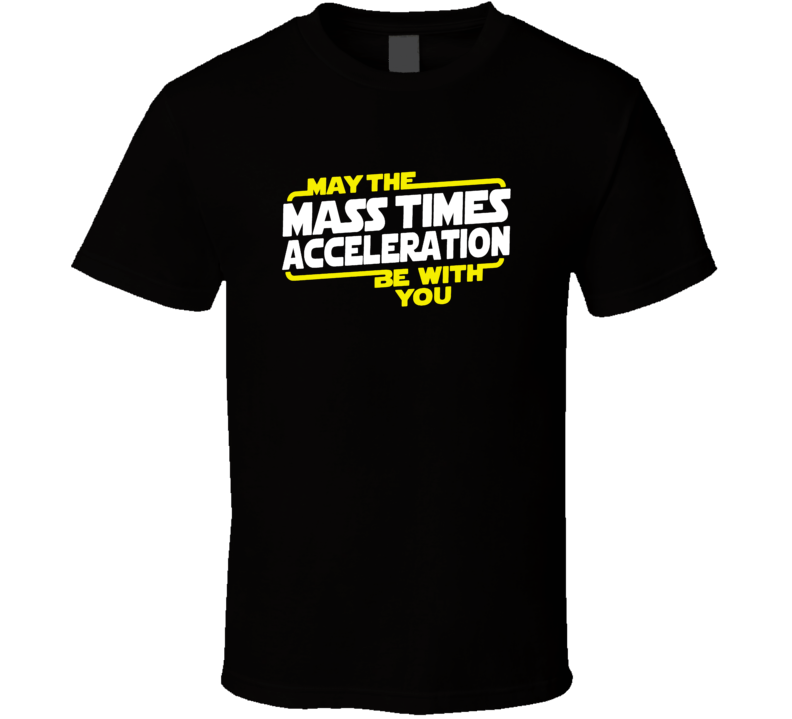 May The Mass Times Acceleration Be With You Force Star Wars T Shirt