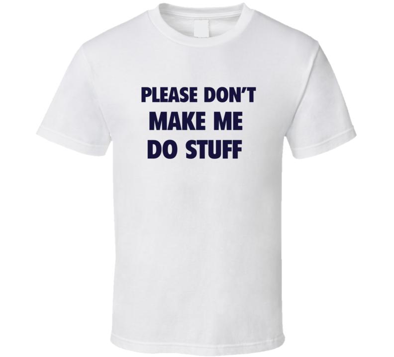 Please Don't Make Me Do Stuff T Shirt