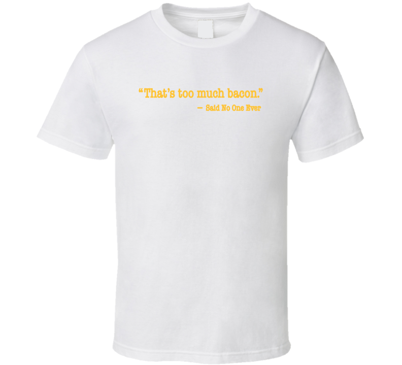 That's Too Much Bacon Said No One Ever T Shirt