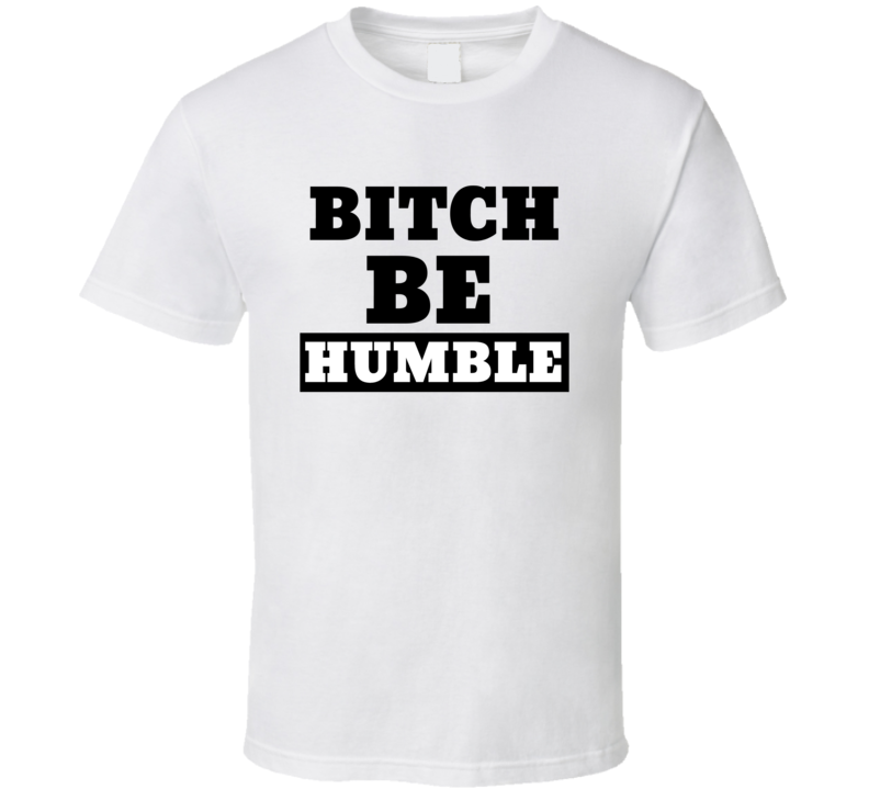 Bitch Be Humble T Shirt