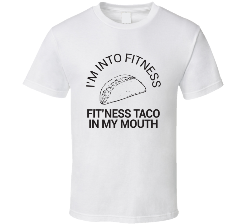 I'm Into Fitness Fit'ness This Taco In My Mouth T Shirt