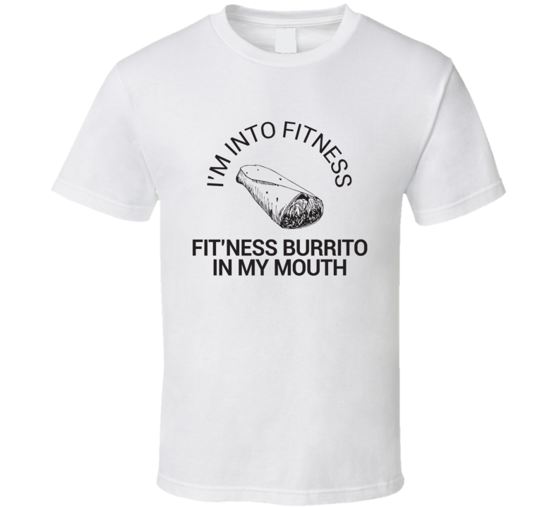 I'm Into Fitness Fit'ness Burrito In My Mouth T Shirt