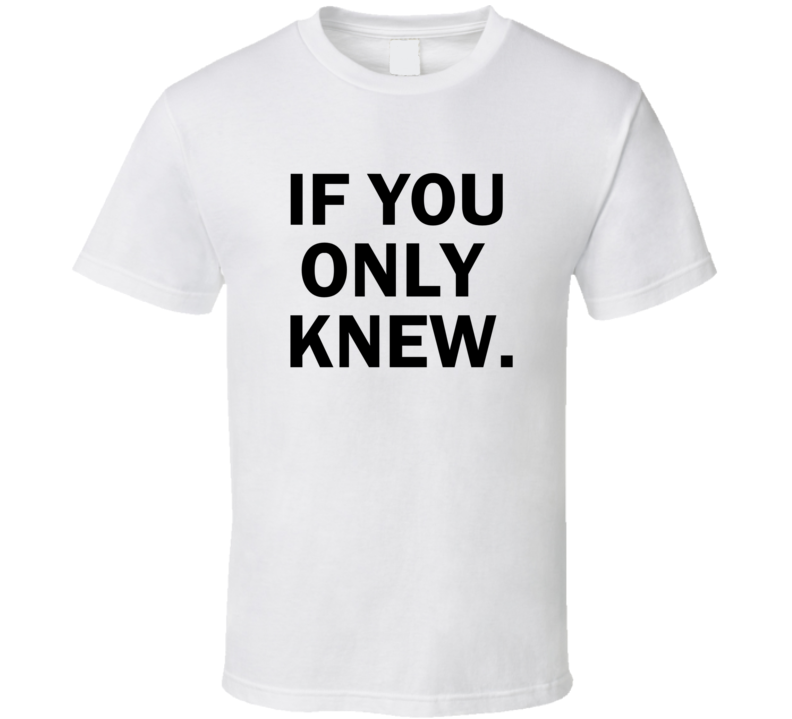 If You Only Knew T Shirt