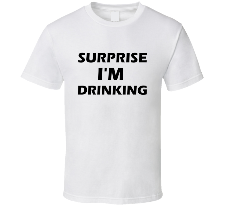 Surprise I'm Drinking T Shirt