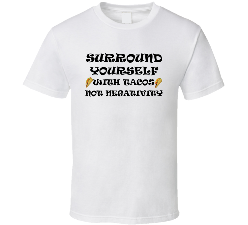 Surround Yourself With Tacos Not Negativity T Shirt