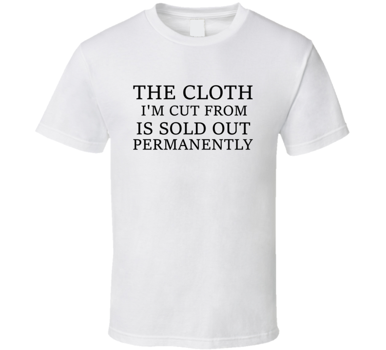 The Cloth I'm Cut From Is Sold Out Permanently T Shirt