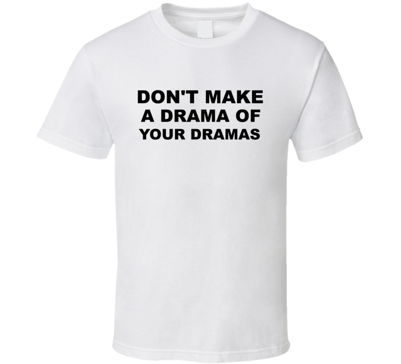 Don't Make A Drama Of Your Dramas T Shirt