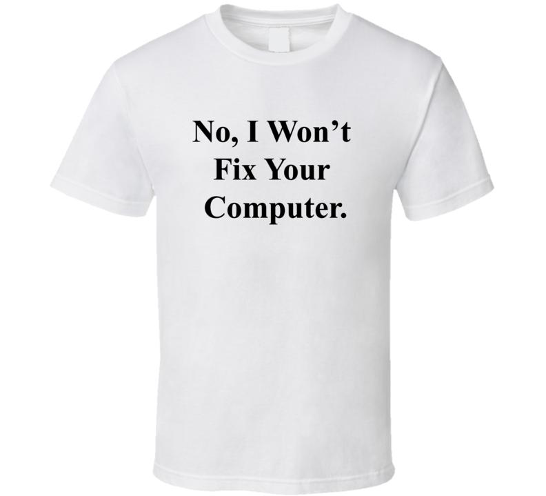 No I Won't Fix Your Computer T Shirt
