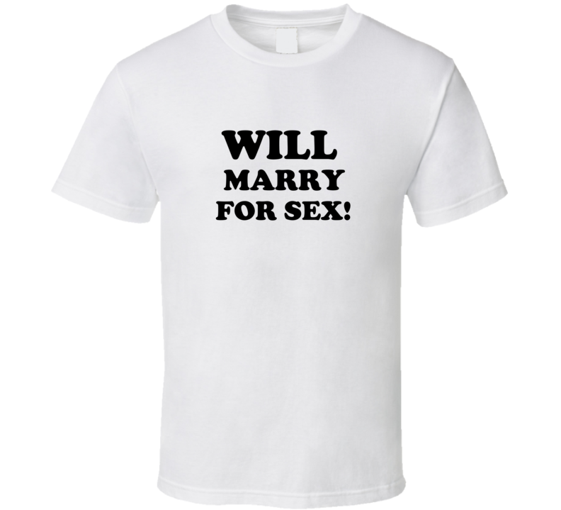 Will Marry For Sex T Shirt