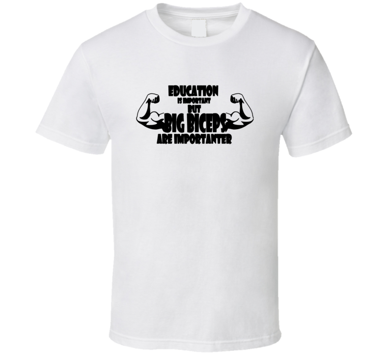 Education Is Important But Big Biceps Is Importanter T Shirt