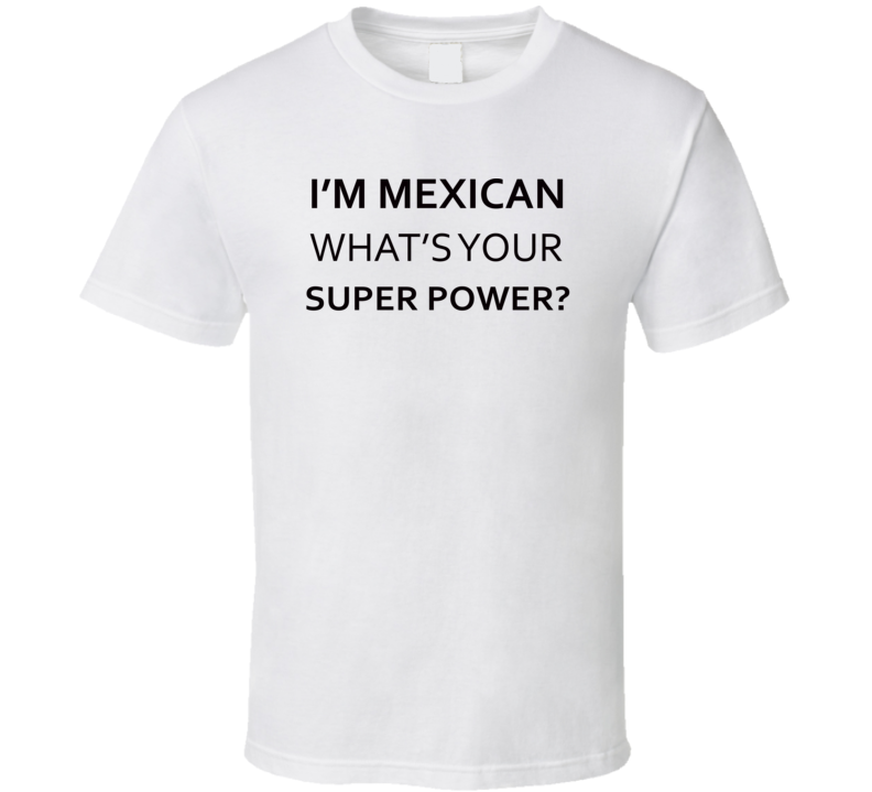 I'm Mexican What's Your Super Power Funny T Shirt