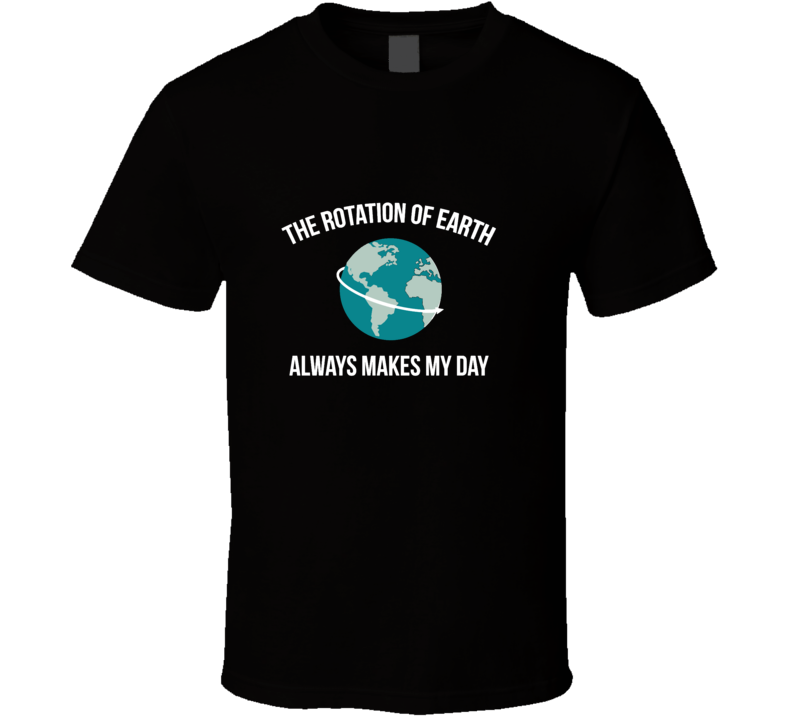 The Rotation Of The Earth Always Makes My Day T Shirt