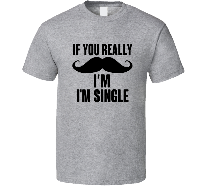 If You Really Mustache I'm Single Funny T Shirt
