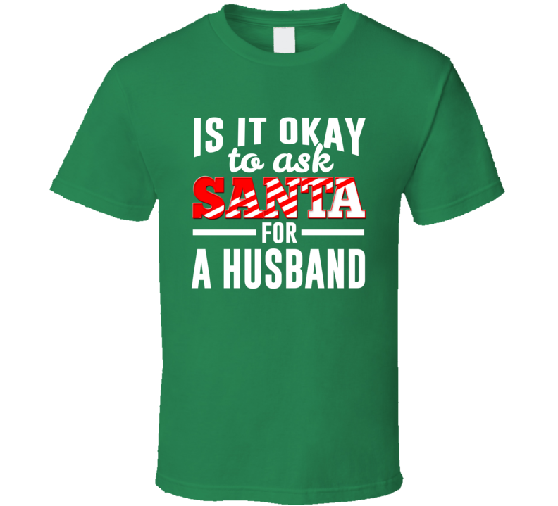 Is It Ok To Ask Santa For A Husband Christmas T Shirt