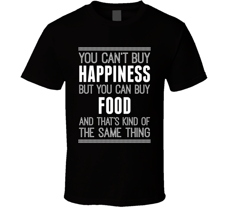 You Can't Buy Happiness But You Can Buy Food T Shirt