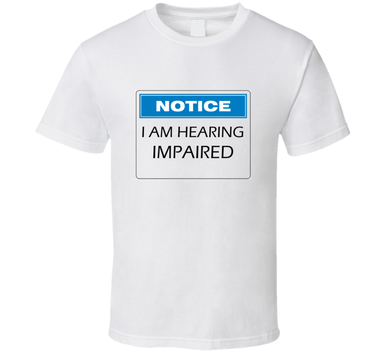 Notice I Am Hearing Impaired T Shirt