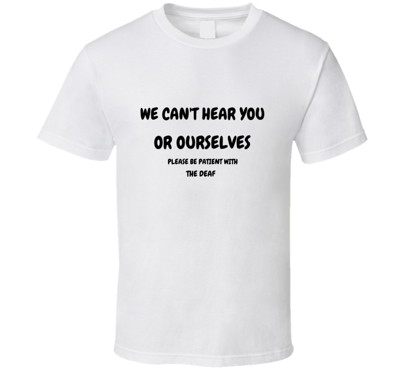 We Cant Hear You Or Ourselves Please Be Patient Deaf T Shirt