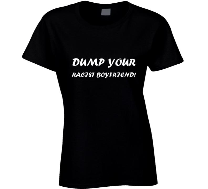 Dump Your Racist Boyfriend Ladies T Shirt