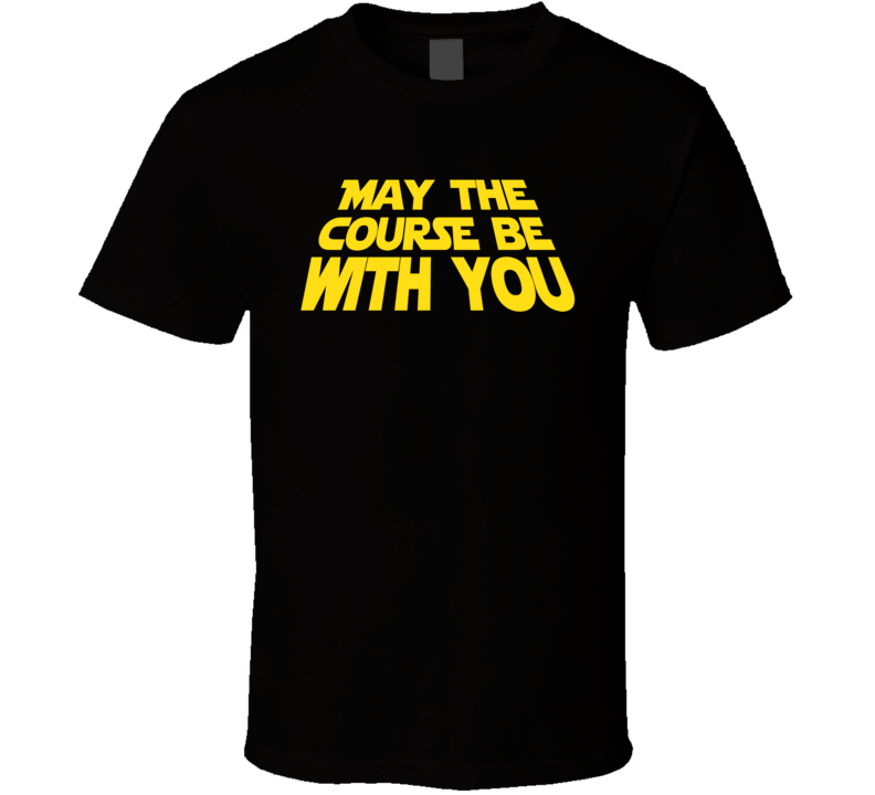 May The Course Be With You Funny Fathers Day Golfer Gift T Shirt
