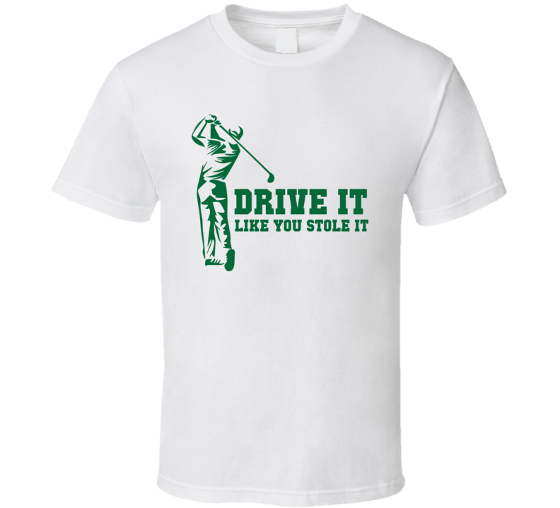Drive It Like You Stole It Funny Fathers Day Caddie Golfer Gift T Shirt
