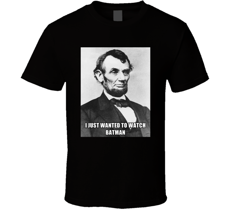 I Just Wanted To Watch Batman Abraham Lincoln Quote Meme Funny History Fan T Shirt