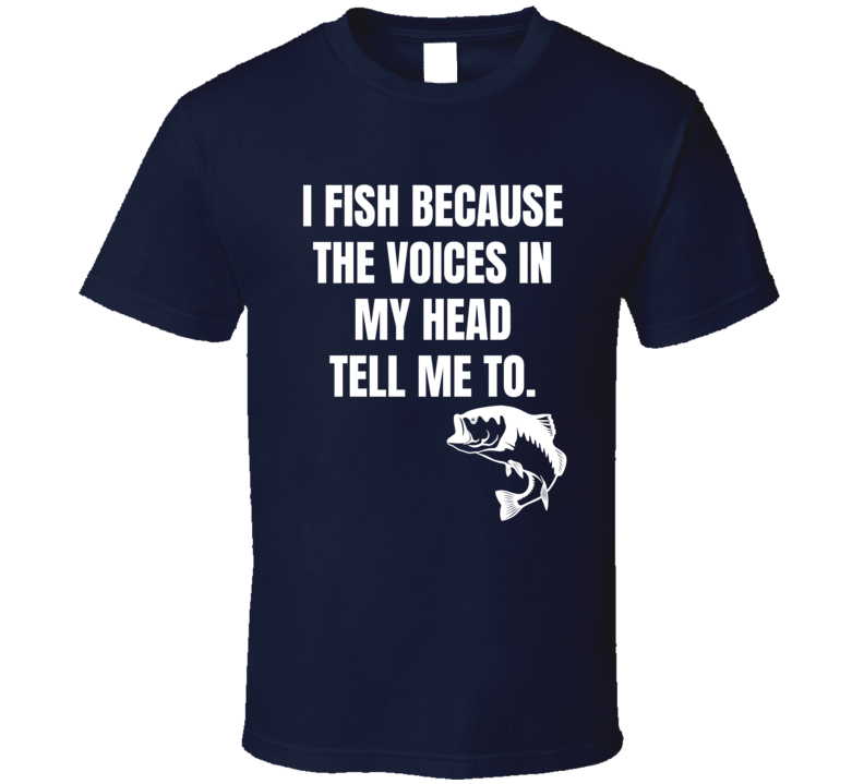 I Fish Because The Voices In My Head Funny Fishing Xmas Gift T Shirt