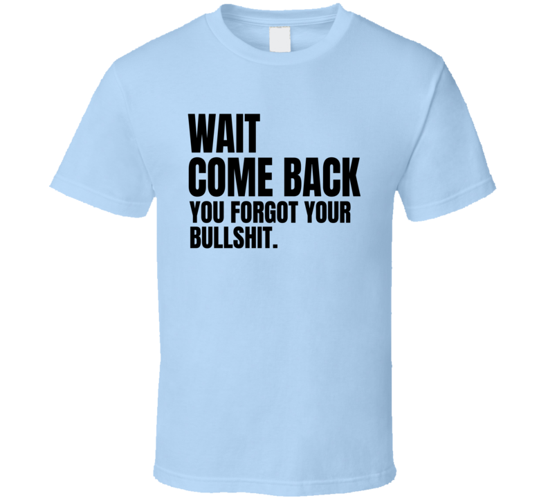 Wait Come Back You Forgot Your Bullshit Funny Rude Offensive Xmas Gifts T Shirt