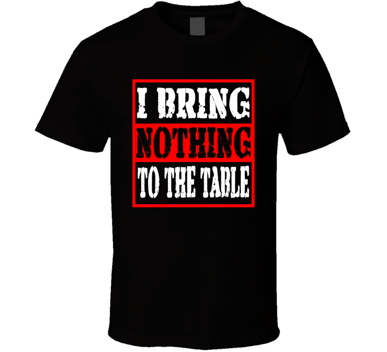 I Bring Nothing To The Table Funny Offensive Christmas Gift T Shirt