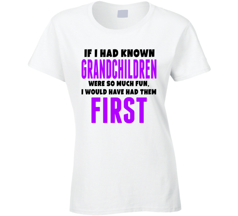 If I Had Known Grandchildren Were So Much Fun Would Have Had Them First Tshirt
