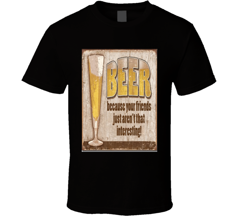 Beer Because Your Friends Just Arent That Interesting Tshirt