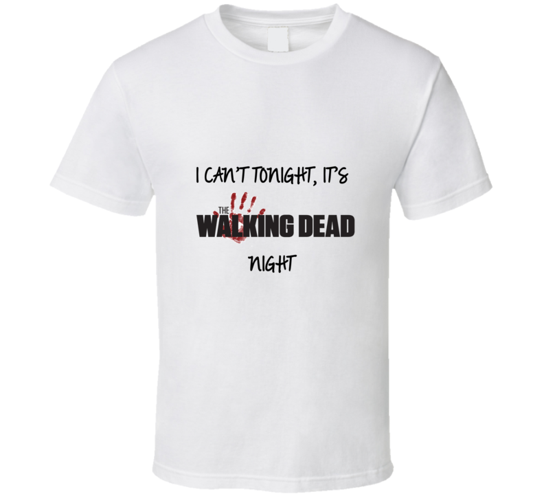 I Cant Tonight Its The Walking Dead Night T shirt
