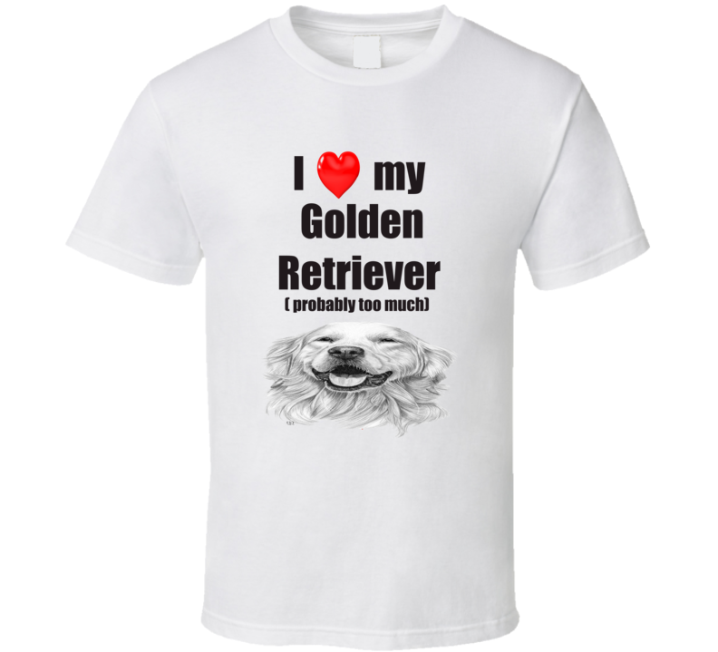 I Love My Golden Retriever Probably Too Much T shirt