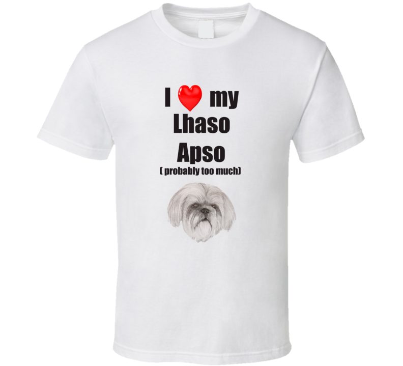 I Love My Lhaso Apso Probably Too Much T shirt