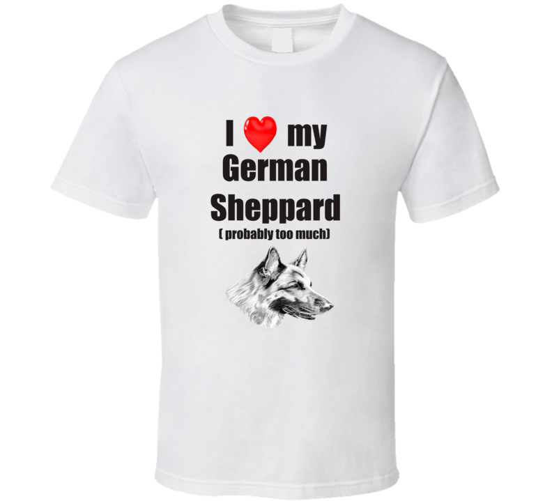I Love My German Sheppard Probably Too Much T shirt