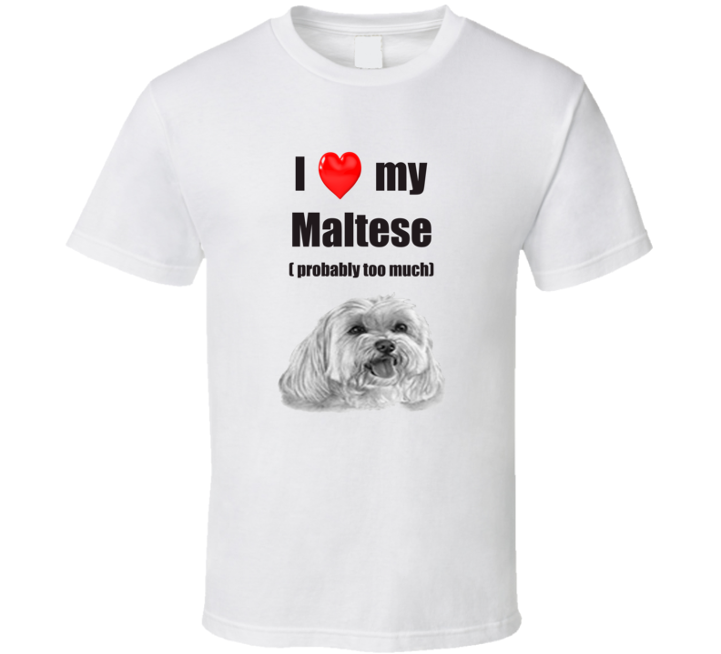 I Love My Maltese Probably Too Much T shirt